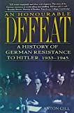 An Honourable Defeat : A History of German Resistance to Hitler, 1933-1945, Gill, Anton, 080503515X