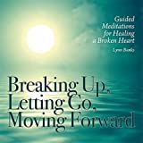 Breaking Up, Letting Go, Moving Forward: Guided Meditations for Healing a Broken Heart