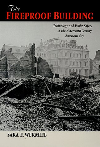 The Fireproof Building: Technology and Public Safety in the Nineteenth-Century American City (Studies in Industry and So