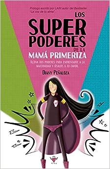 Los super poderes de la mamá primeriza: Activa tus poderes para enfrentarte a la maternidad y úsalos a tu favor.