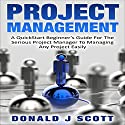 Project Management: A Quick Start Beginner's Guide for the Serious Project Manager to Managing Any Project Easily Audiobook by Donald J. Scott Narrated by Pete Beretta