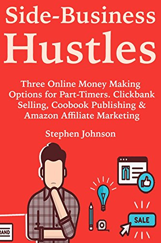 Side-Business Hustles: Three Online Money Making Options for Part-Timers. Clickbank Selling, Coobook Publishing  & Amazon Affiliate Marketing