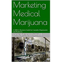 Marketing Medical Marijuana: A MBA's Business Guide for Cannabis Dispensaries and Producers