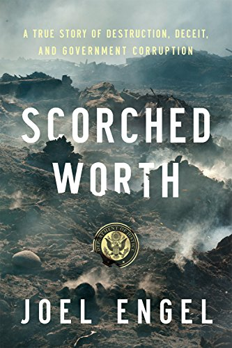 Scorched Worth: A True Story of Destruction, Deceit, and Government Corruption by [Engel, Joel]
