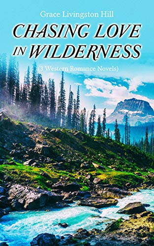 CHASING LOVE IN WILDERNESS (3 Western Romance Novels): The Girl from Montana, The Man of the Desert & A Voice in the Wilderness by [Hill, Grace Livingston]