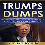 Trumps Dumps: Outrageous Donald Trump Quotes That Could Sway Your Presidential Vote: Donald Trump for President 2016? | Michael Joshua