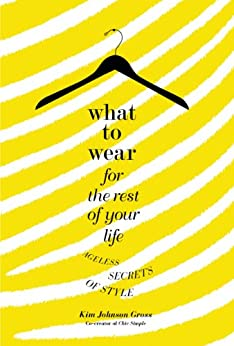 What to Wear for the Rest of Your Life: Ageless Secrets of Style by [Gross, Kim Johnson]