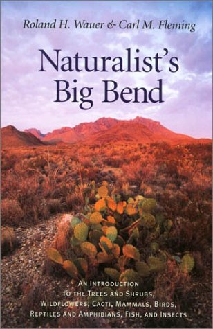 Naturalist's Big Bend: An Introduction to the Trees and Shrubs, Wildflowers, Cacti, Mammals, Birds, Reptiles and Amphibians, Fish, and Insects (Louise Lindsey Merrick Natural Environment Series)