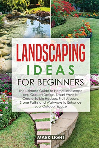 Book Cover: Landscaping Ideas for Beginners: The Ultimate Guide to Home Landscape and Garden Design, Smart Ways to Create Edible Hedges, Fruit Arbours, Stone Paths and Walkways to Enhance your Outdoor Space