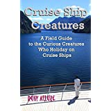 Cruise Ship Creatures: A Field Guide to the Curious Creatures Who Holiday on Cruise Ships (Cruising Fun Book 1)