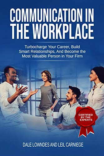 Communication in the workplace: Communication in the Workplace: Turbocharge Your Career, Build Smart Relationships, And Become the Most Valuable Person in Your Firm