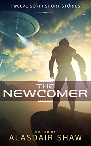 The Newcomer: Twelve Science Fiction Short Stories (Scifi Anthologies Book 1) by [Shaw, Alasdair, Carmichael, Griffin, Carroll, Cindy, Crawford, Richard, Germann, Tom, Hutson, Alec, Green, JJ, Kelley, Cherise, Ay, J. Naomi, Gillespie, Jonathan C., Greenwood,  Laura, Aaron, James S.]