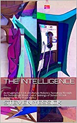 The Intelligence: An Imaginative Look into Future Robotics Tecnology through the Dreamstate Vision Quest Seekings of Steven Yessick. Including Much Visual Media
