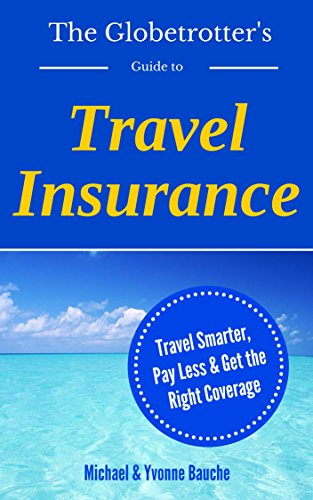 The Globetrotter's Guide to Travel Insurance: Travel Smarter, Pay Less, Get the Right Coverge (The Savvy Traveler Series Book 1)