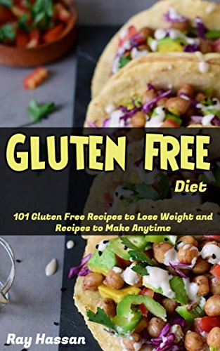 Gluten Free Diet: 101 Gluten Free Recipes to Lose Weight and Recipes to Make Anytime by Ray Hassan