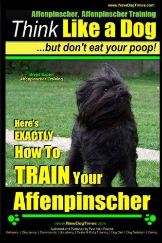 Affenpinscher, Affenpinscher Training | Think Like a Dog ~ But Don't Eat Your Poop! | Breed Expert Affenpinscher Training |: Here's EXACTLY How To TRAIN Your Affenpinscher (Volume 1)
