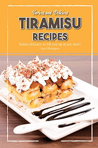 Various and Delicious Tiramisu Recipes: Italian Delicacy to Lift You Up at Any Time! by April Blomgren