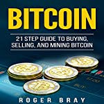 Bitcoin: 21 Step Guide to Buying, Selling, and Mining Bitcoin | Roger Bray
