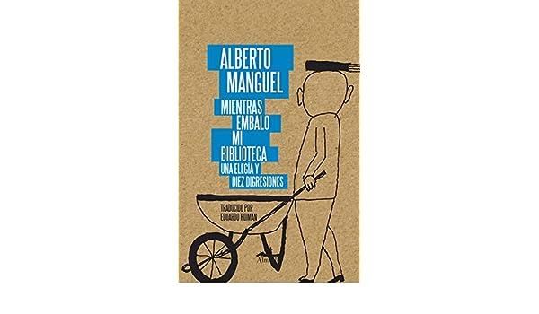 Amazon.com: Mientras embalo mi biblioteca: Una elegía y diez disgresiones (Spanish Edition) eBook: Alberto Manguel, Eduardo Hojman: Kindle Store