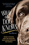What the Dog Knows: Scent, Science, and the Amazing Ways Dogs Perceive the World by Cat Warren front cover