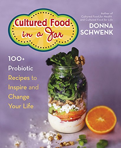 Cultured Food in a Jar: 100+ Probiotic Recipes to Inspire and Change Your Life by Donna Schwenk
