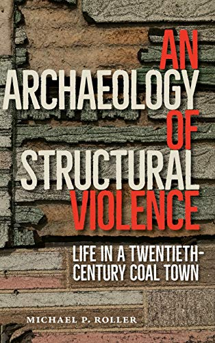 An Archaeology of Structural Violence: Life in a Twentieth-Century Coal Town