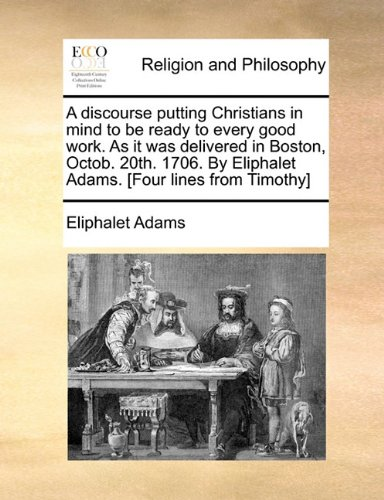 Download A discourse putting Christians in mind to be ready to every good work. As it was delivered in Boston, Octob. 20th. 1706. By Eliphalet Adams. [Four lines from Timothy] ebook