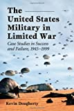 The United States Military in Limited War: Case Studies in Success and Failure, 1945-1999