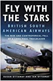 img - for Fly With the Stars: British South American Airways: The Rise and Controversial Fall of a Long-Haul Trailblazer book / textbook / text book