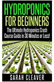 Hydroponics for Beginners: The Ultimate Hydroponics Crash Course Guide: Master Hydroponics for Beginners in 30 Minutes or Less! (Hydroponics - ... - Aquaponics for Beginners - Hydroponics 101)