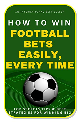 How To Win Football Bets Easily, Every Time: Top Secrets, Tips And Best Strategies For Winning Big
