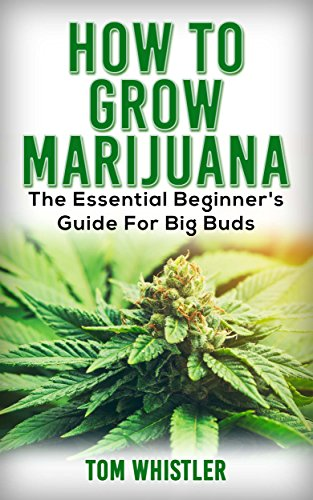 Marijuana: How to Grow Marijuana - The Essential Beginner