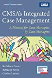 CMSA's Integrated Case Management: A Manual For Case Managers by Case Managers