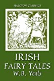 Irish Fairy Tales by William Butler Yeats (Unexpurgated Edition) (Halcyon Classics)