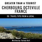 Greater Than a Tourist: Cherbourg, Octeville, France: 50 Travel Tips from a Local   Fareea Asif
