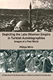 Depicting the Late Ottoman Empire in Turkish Autobiographies: Images of a Past World (Life Narratives of the Ottoman Realm: Individual and Empire in the Near East)