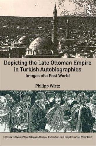 Depicting the Late Ottoman Empire in Turkish Autobiographies: Images of a Past World (Life Narratives of the Ottoman Realm: Individual and Empire in the Near East) by Routledge
