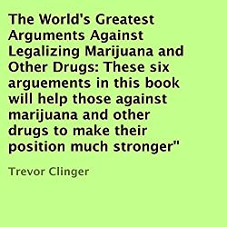 The World's Greatest Arguments Against Legalizing Marijuana and Other Drugs