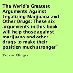 The World's Greatest Arguments Against Legalizing Marijuana and Other Drugs: These Six Arguements in This Book Will Help Those against Marijuana and Other Drugs to Make Their Position Much Stronger | Trevor Clinger