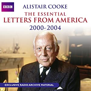 Alistair Cooke: The Essential Letters from America: 2000 - 2004 Radio/TV Program