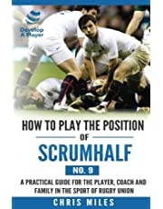 How to play the position of Scrum-half (No. 9): A practical guide for the player, coach and family in the sport of rugby union