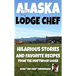 Alaska Lodge Chef: Hilarious Stories And Favorite Recipes From The Driftwood Lodge