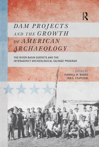 Dam Projects and the Growth of American Archaeology: The River Basin Surveys and the Interagency Archeological Salvage P
