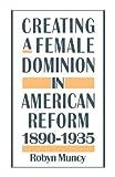 By Robyn Muncy - Creating a Female Dominion in American Reform, 1890-1935 (3/29/94)