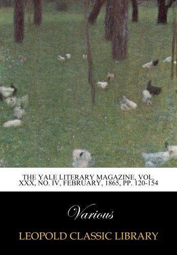 Read Online The Yale literary magazine, Vol. XXX, No. IV, February, 1865, pp. 120-154 ebook