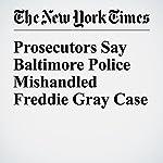 Prosecutors Say Baltimore Police Mishandled Freddie Gray Case | Sheryl Gay Stolberg,Richard Pérez Peña