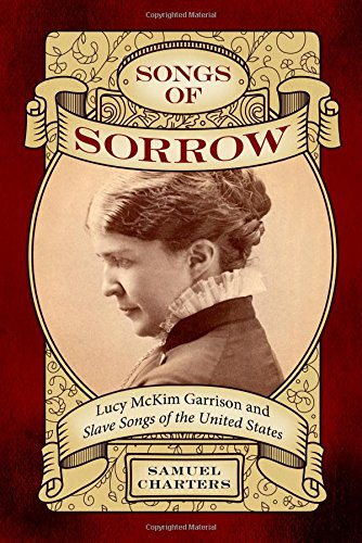Songs of Sorrow: Lucy McKim Garrison and <i>Slave Songs of the United States</i> (American Made Music Series)