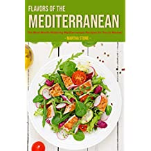 Flavors of The Mediterranean: The Most Mouth-Watering Mediterranean Recipes for You to Master!