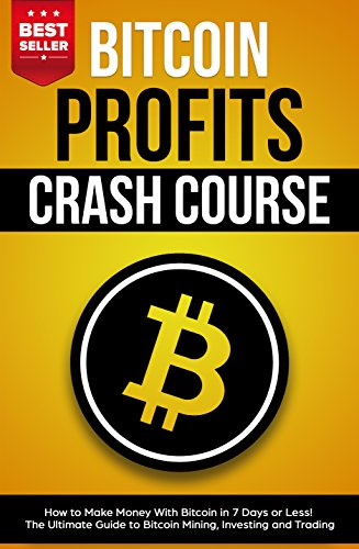 Bitcoin Profits Crash Course: How to Make Money With Bitcoin in 7 Days or Less! The Ultimate Guide to Bitcoin Mining, Investing and Trading (Best Mining Companies To Invest In)