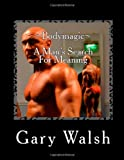 Bodymagic - a Man's Search for Meaning, Gary Walsh, 1494844818